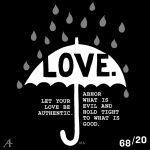 Let your love be authentic. Abhor what is evil and hold tight to what is good.